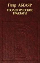 Петр Абеляр - Теологические трактаты