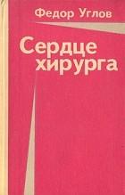 Федор Григорьевич Углов - Сердце хирурга