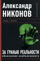 Александр Никонов - За гранью реальности. Объяснение необъяснимого