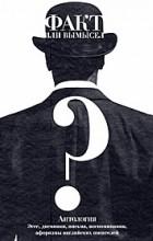 Антология - Факт или вымысел? Антология: эссе, дневники, письма, воспоминания, афоризмы английских писателей