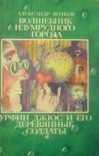 Александр Волков - Волшебник Изумрудного города. Урфин Джюс и его деревянные солдаты (сборник)