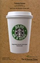Говард Бехар, Джанет Голдстайн - Дело не в кофе. Корпоративная культура Starbucks