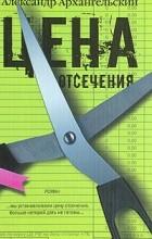Александр Архангельский - Цена отсечения
