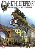 И. С. Храбрый - Санкт - Петербург. Три века архитектуры (сборник)