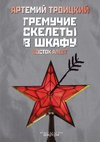 Артемий Троицкий - Гремучие скелеты в шкафу. Т. 2: Восток алеет (1978 - 1991) (сборник)