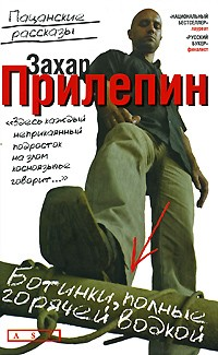 Захар Прилепин - Ботинки, полные горячей водкой. Пацанские рассказы (сборник)