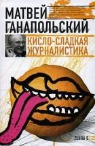 Матвей Ганапольский - Кисло-сладкая журналистика