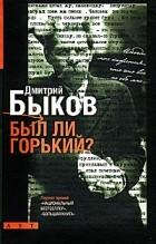 Дмитрий Быков - Был ли Горький?