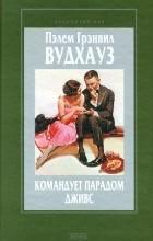 Пэлем Грэнвил Вудхауз - Командует парадом Дживс (сборник)