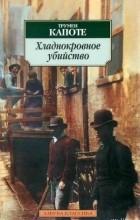 Трумен Капоте - Хладнокровное убийство (сборник)
