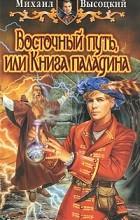 Михаил Высоцкий - Восточный путь, или Книга паладина