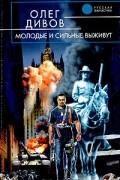 Олег Дивов - Молодые и сильные выживут