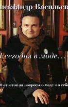 """Александр Васильев - """"Я сегодня в моде..."""" 100 ответов на вопросы о моде и о себе"""