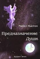 Майкл Ньютон - Предназначение души. Жизнь между жизнями