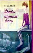 Михаил Дымов - Дети пишут Богу
