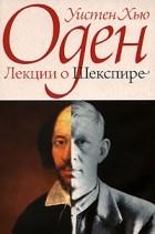 Уистен Хью Оден - Лекции о Шекспире