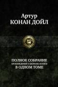Артур Конан Дойл - Артур Конан Дойл. Полное собрание произведений о Шерлоке Холмсе в одном томе (сборник)