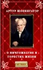 Артур Шопенгауэр - О ничтожестве и горестях жизни (сборник)