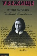 Аннелиз Мария Франк - Убежище. Дневник в письмах