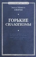 Эмиль Мишель Сиоран - Горькие силлогизмы