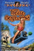 Наталья Щерба - Быть ведьмой