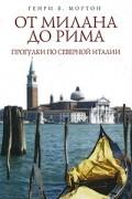 Генри В. Мортон - От Милана до Рима. Прогулки по Северной Италии