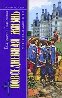 Екатерина Глаголева - Повседневная жизнь королевских мушкетеров