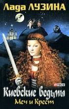 Лада Лузина - Киевские ведьмы. Меч и крест