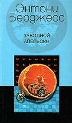 Энтони Берджесс - Заводной апельсин