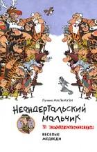 Лучано Мальмузи - Неандертальский мальчик и Кроманьонцы. Веселые медведи
