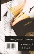 Майгулль Аксельссон - Я, которой не было