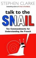 Стефан Кларк - Talk to the Snail. Ten Commandments for Understanding the French