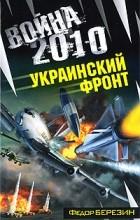 Федор Березин - Война 2010. Украинский фронт