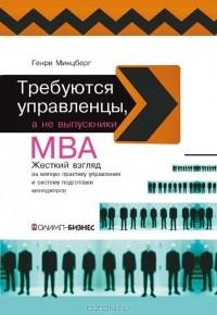 Генри Минцберг — Требуются управленцы, а не выпускники МВА. Жёсткий взгляд на мягкую практику управления и систему подготовки менеджеров