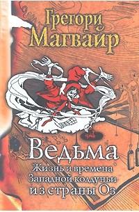 Грегори Магвайр - Ведьма. Жизнь и времена Западной колдуньи из страны Оз