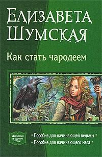 Елизавета Шумская - Как стать чародеем: Пособие для начинающей ведьмы. Пособие для начинающего мага (сборник)