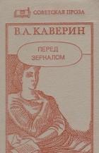 В. Каверин - Перед зеркалом