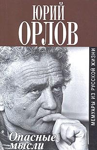 Юрий Орлов - Опасные мысли. Мемуары из русской жизни