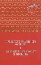 Вильям Козлов - Президент Каменного острова. Президент не уходит в отставку. (сборник)
