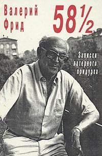 Валерий Фрид - 58 с половиной или записки лагерного придурка