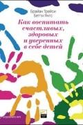 Брайан Трейси, Бетти Янгс - Как воспитать счастливых, здоровых и уверенных в себе детей