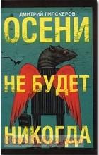 Дмитрий Липскеров - Осени не будет никогда