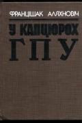 Францішак Аляхновіч - У капцюрох ГПУ