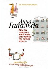 Анна Гавальда - Мне бы хотелось, чтоб меня кто-нибудь где-нибудь ждал... (сборник)