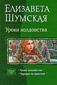 Елизавета Шумская - Уроки колдовства: Уроки колдовства. Чародеи на практике (сборник)