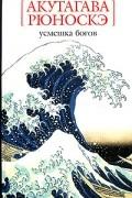 Акутагава Рюноскэ - Усмешка богов (сборник)