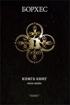 """Хорхе Луис Борхес - Книга книг. Том тайн: Книга сновидений. Книга ада и рая. Из книги """"Собрание коротких и необычайных историй"""". Книга вымышленных существ"""