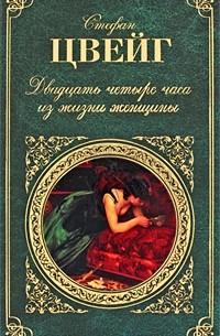 Стефан Цвейг - Двадцать четыре часа из жизни женщины. Новеллы (сборник)