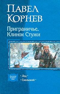 Павел Корнев - Приграничье. Клинок Стужи: Лед. Скользкий (сборник)