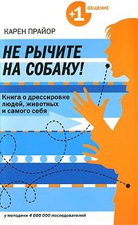 Карен Прайор - Не рычите на собаку! Книга о дрессировке людей, животных и самого себя